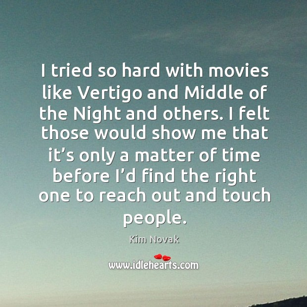 I tried so hard with movies like vertigo and middle of the night and others. Kim Novak Picture Quote