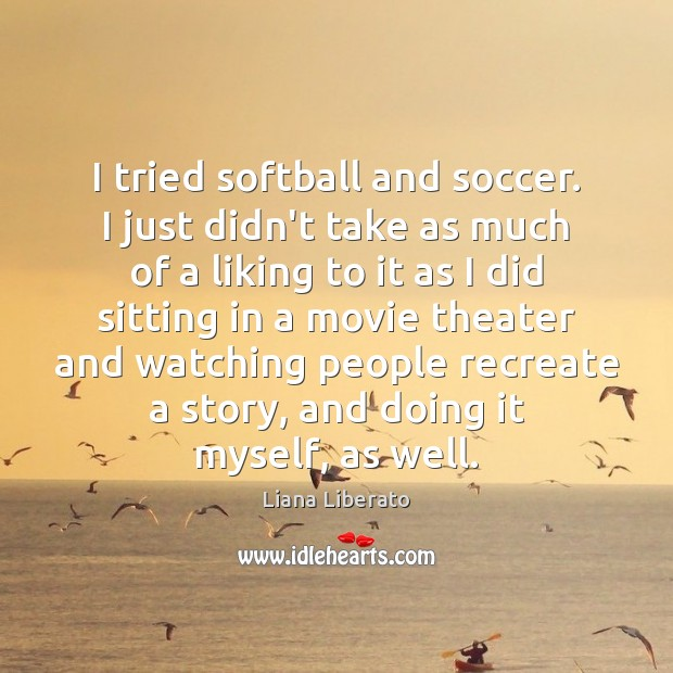 Image, I tried softball and soccer. I just didn't take as much of