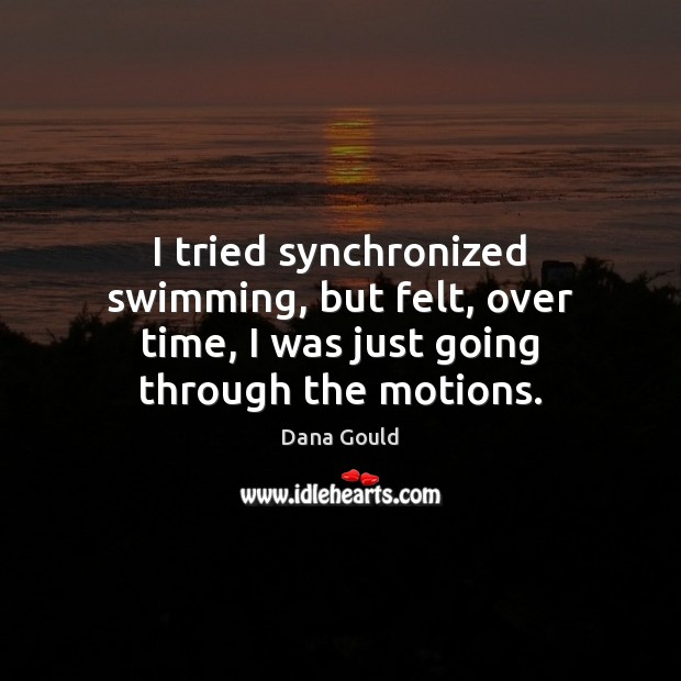 Image, I tried synchronized swimming, but felt, over time, I was just going through the motions.