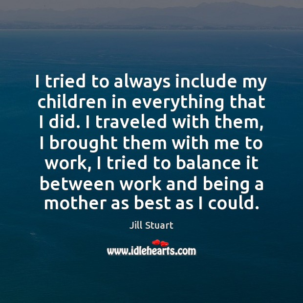 I tried to always include my children in everything that I did. Image