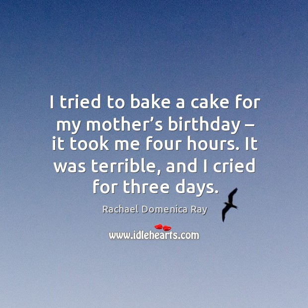 I tried to bake a cake for my mother's birthday – it took me four hours. It was terrible, and I cried for three days. Rachael Domenica Ray Picture Quote