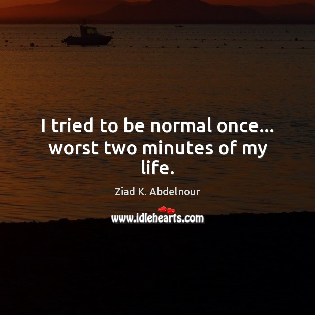 Image, I tried to be normal once… worst two minutes of my life.