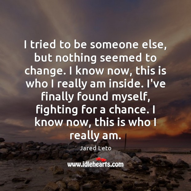 I tried to be someone else, but nothing seemed to change. I Jared Leto Picture Quote