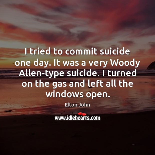 I tried to commit suicide one day. It was a very Woody Elton John Picture Quote