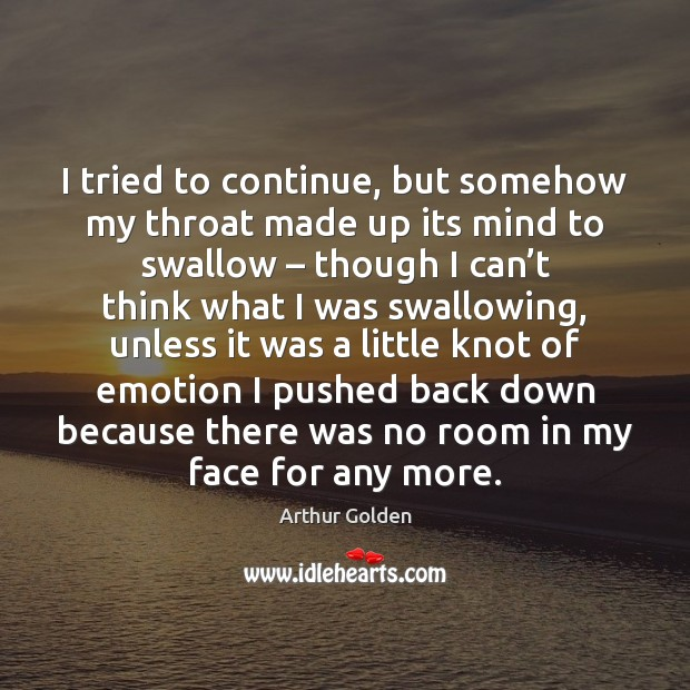 I tried to continue, but somehow my throat made up its mind Arthur Golden Picture Quote