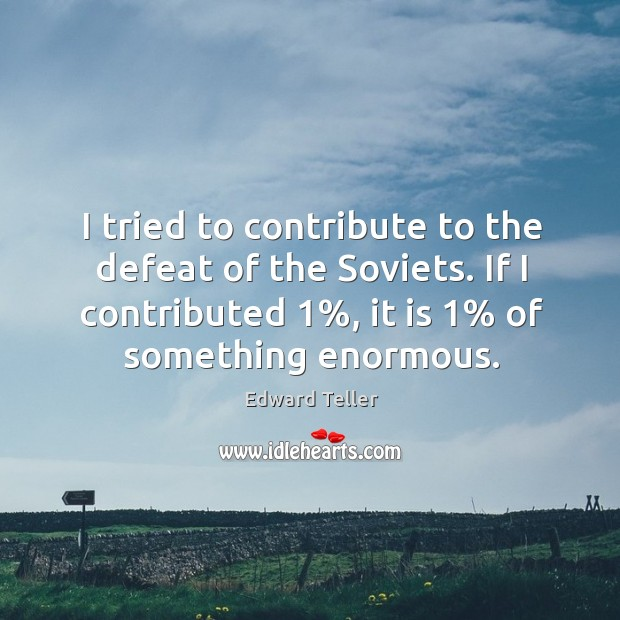 I tried to contribute to the defeat of the soviets. If I contributed 1%, it is 1% of something enormous. Image