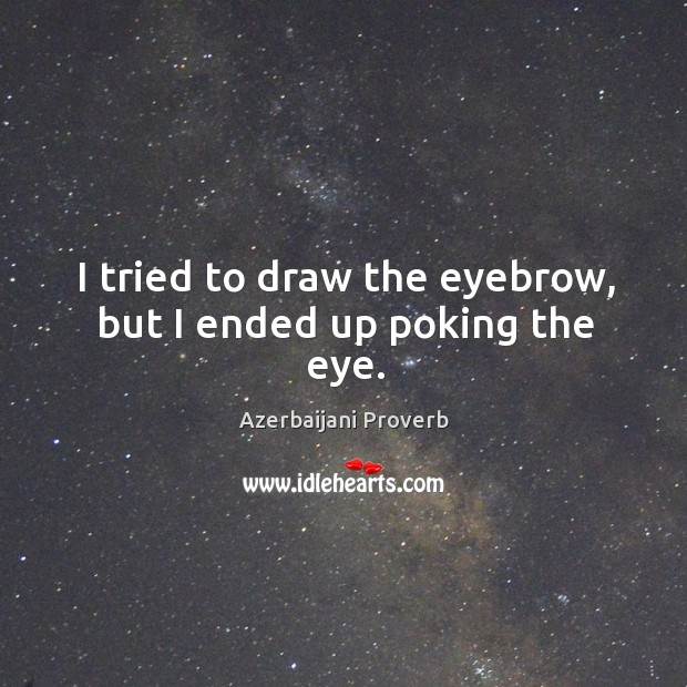 I tried to draw the eyebrow, but I ended up poking the eye. Azerbaijani Proverbs Image