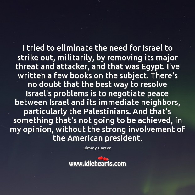 I tried to eliminate the need for Israel to strike out, militarily, Image