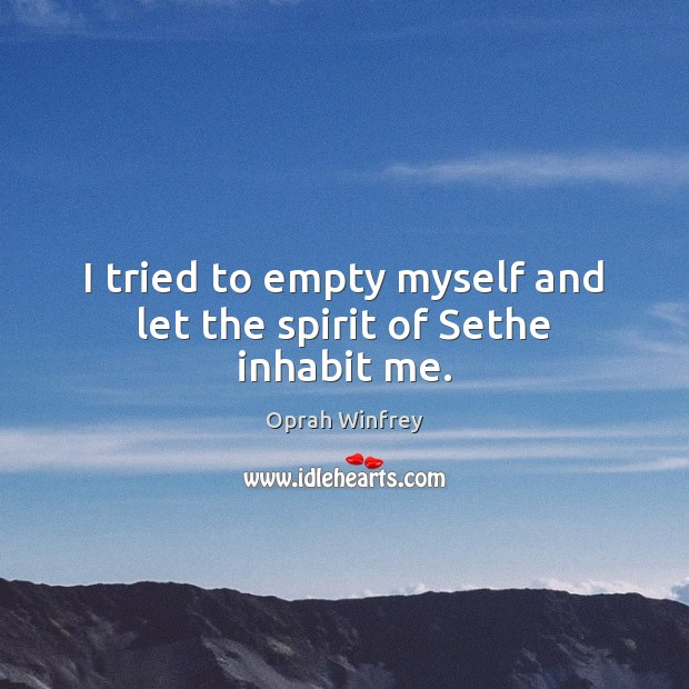 I tried to empty myself and let the spirit of Sethe inhabit me. Image