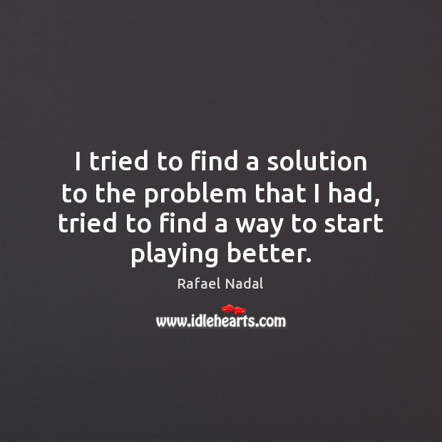I tried to find a solution to the problem that I had, Rafael Nadal Picture Quote