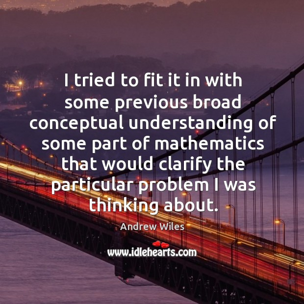 I tried to fit it in with some previous broad conceptual understanding of some part of Andrew Wiles Picture Quote