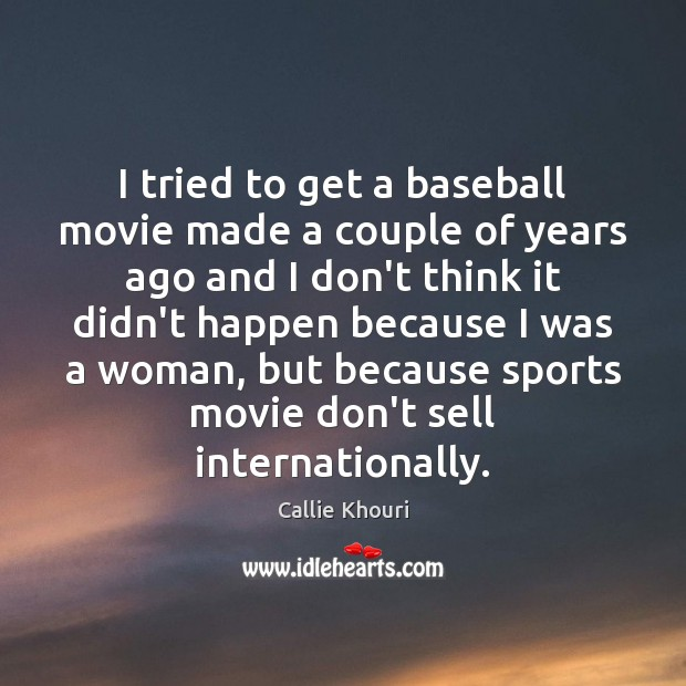 I tried to get a baseball movie made a couple of years Callie Khouri Picture Quote