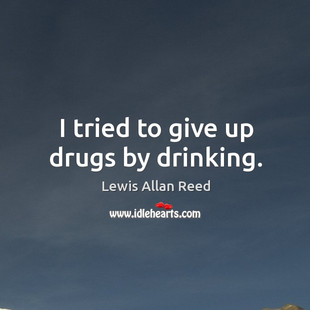I tried to give up drugs by drinking. Lewis Allan Reed Picture Quote