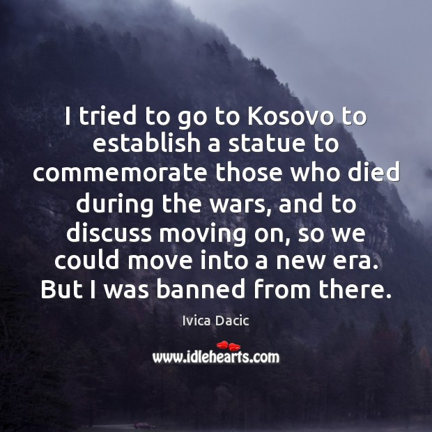 I tried to go to Kosovo to establish a statue to commemorate Moving On Quotes Image