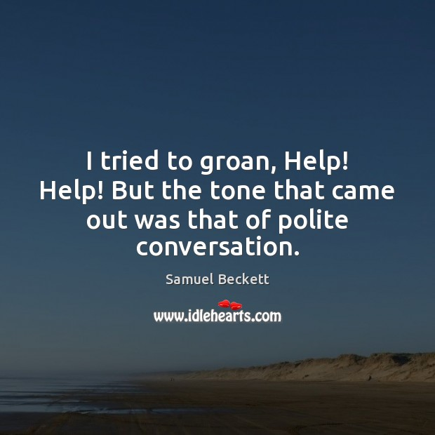 I tried to groan, Help! Help! But the tone that came out was that of polite conversation. Image