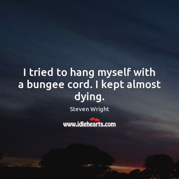 I tried to hang myself with a bungee cord. I kept almost dying. Steven Wright Picture Quote