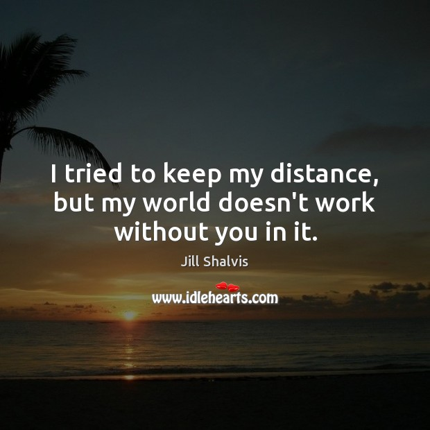 I tried to keep my distance, but my world doesn't work without you in it. Image