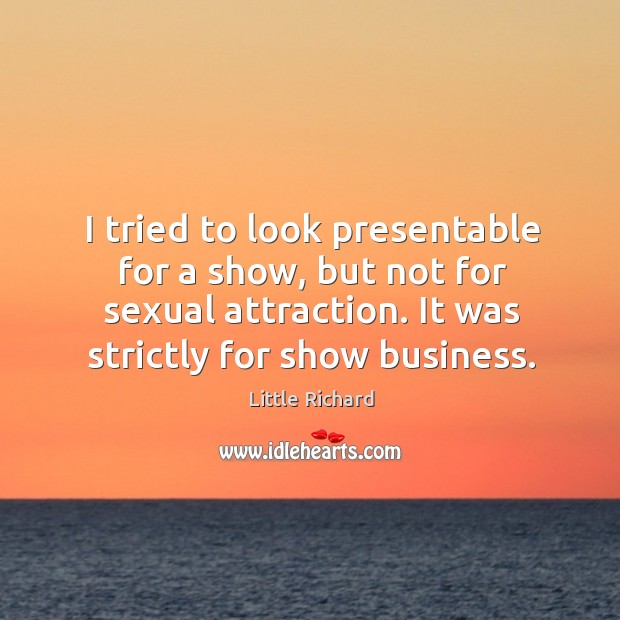 I tried to look presentable for a show, but not for sexual attraction. It was strictly for show business. Little Richard Picture Quote