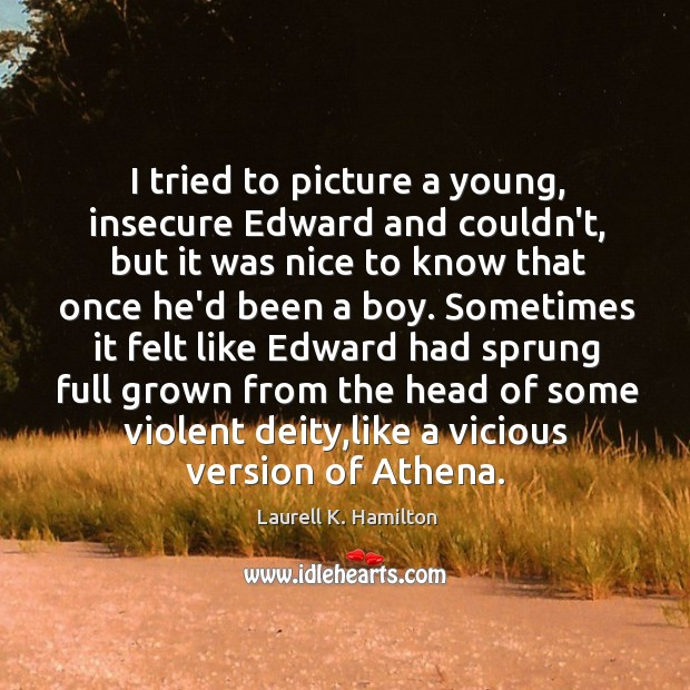 Image, I tried to picture a young, insecure Edward and couldn't, but it