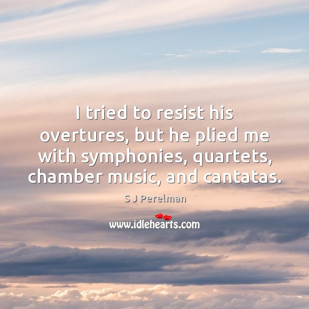 I tried to resist his overtures, but he plied me with symphonies, Image