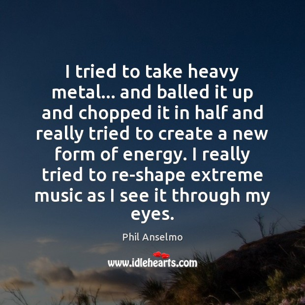 I tried to take heavy metal… and balled it up and chopped Phil Anselmo Picture Quote