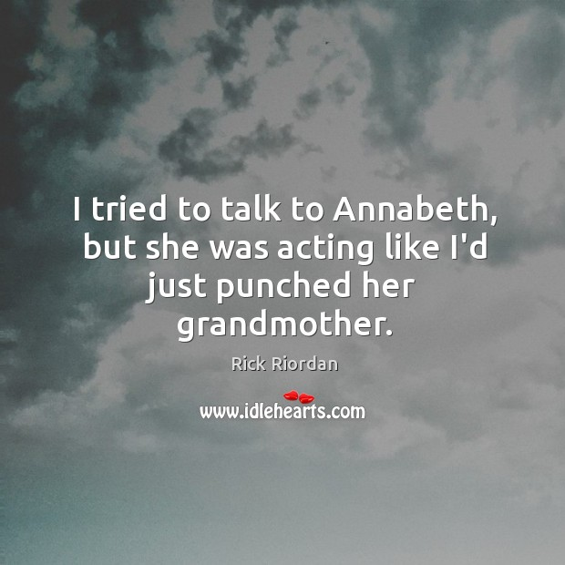 I tried to talk to Annabeth, but she was acting like I'd just punched her grandmother. Rick Riordan Picture Quote