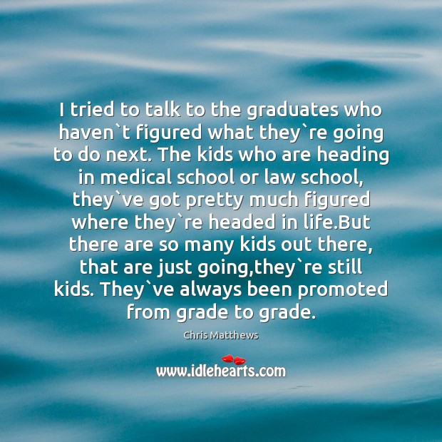 I tried to talk to the graduates who haven`t figured what Chris Matthews Picture Quote