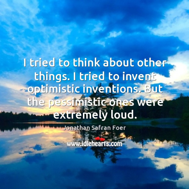 Image, I tried to think about other things. I tried to invent optimistic