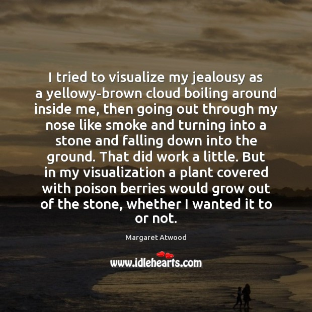 I tried to visualize my jealousy as a yellowy-brown cloud boiling around Margaret Atwood Picture Quote