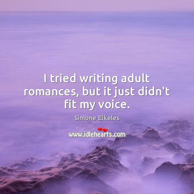 Simone Elkeles Picture Quote image saying: I tried writing adult romances, but it just didn't fit my voice.