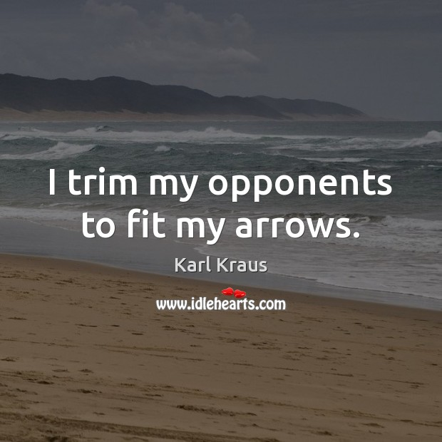 I trim my opponents to fit my arrows. Karl Kraus Picture Quote