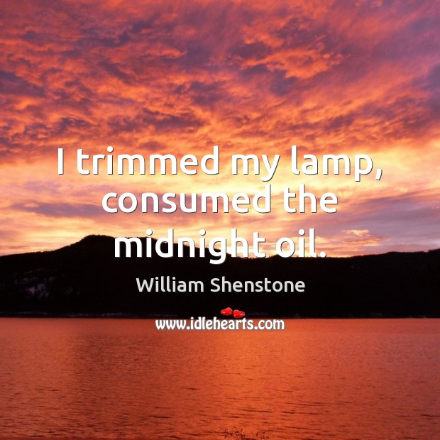 I trimmed my lamp, consumed the midnight oil. William Shenstone Picture Quote