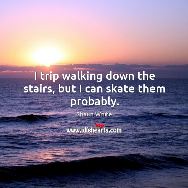 I trip walking down the stairs, but I can skate them probably. Image