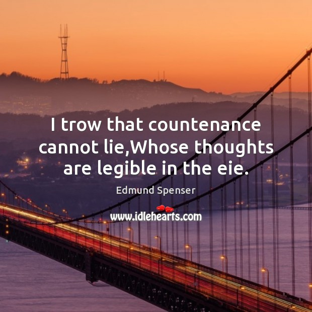 I trow that countenance cannot lie,Whose thoughts are legible in the eie. Edmund Spenser Picture Quote