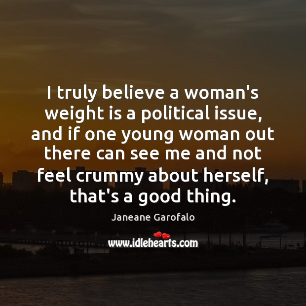 I truly believe a woman's weight is a political issue, and if Janeane Garofalo Picture Quote