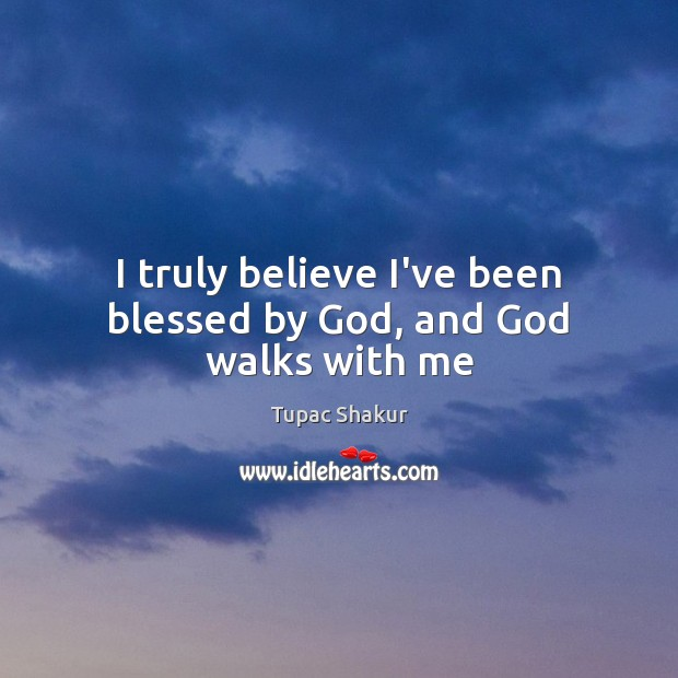 I truly believe I've been blessed by God, and God walks with me Image