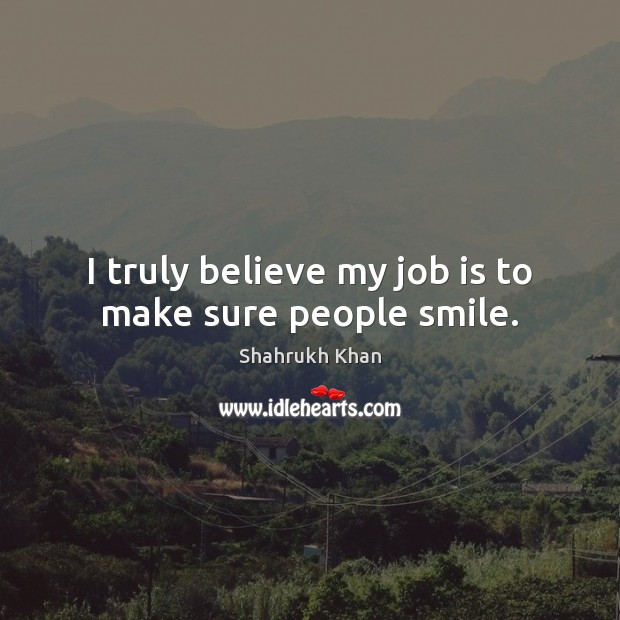 I truly believe my job is to make sure people smile. Shahrukh Khan Picture Quote