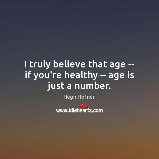 Image, I truly believe that age — if you're healthy — age is just a number.