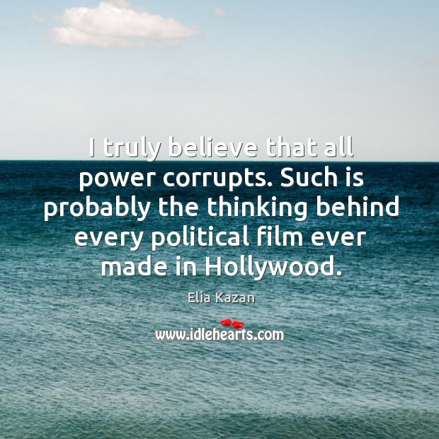 I truly believe that all power corrupts. Such is probably the thinking behind every political film ever made in hollywood. Elia Kazan Picture Quote