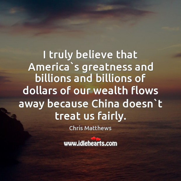 Image, I truly believe that America`s greatness and billions and billions of