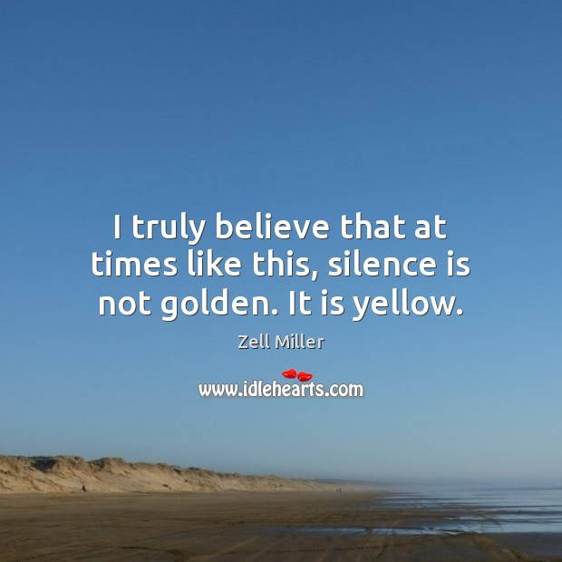 Image, I truly believe that at times like this, silence is not golden. It is yellow.