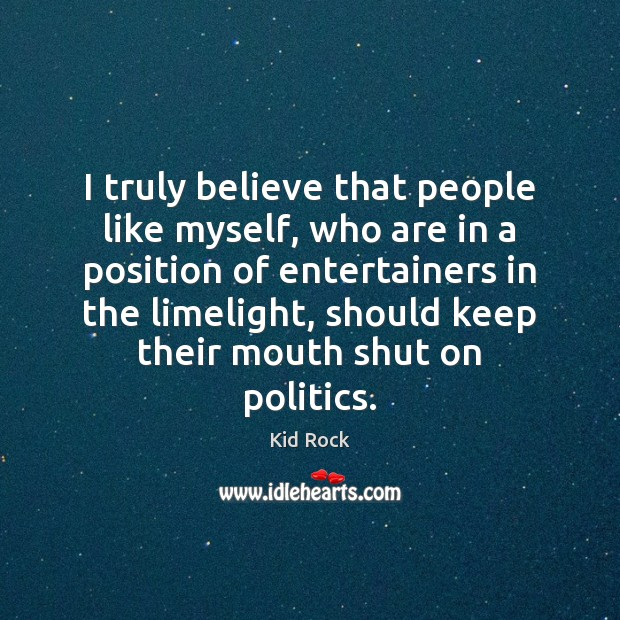 I truly believe that people like myself, who are in a position Kid Rock Picture Quote