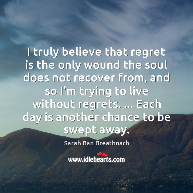 I truly believe that regret is the only wound the soul does Sarah Ban Breathnach Picture Quote