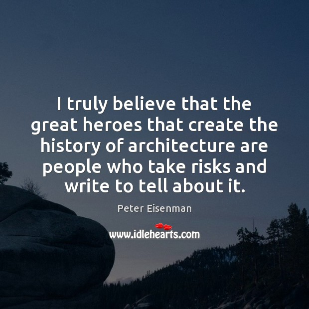 I truly believe that the great heroes that create the history of Peter Eisenman Picture Quote