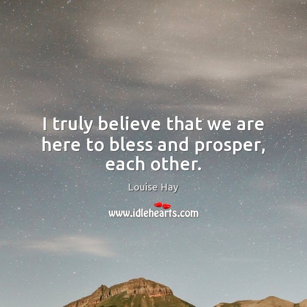 I truly believe that we are here to bless and prosper, each other. Image