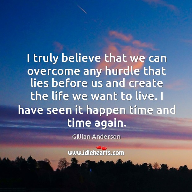 I truly believe that we can overcome any hurdle that lies before us and create the life we want to live. Image
