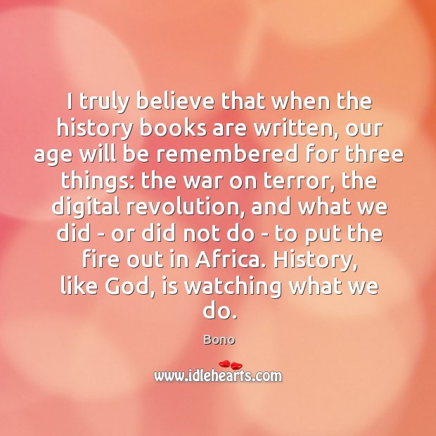 I truly believe that when the history books are written, our age Image