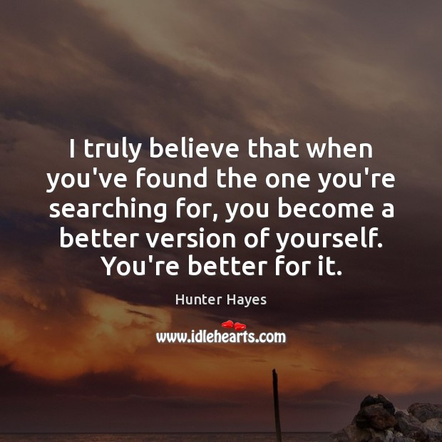 I truly believe that when you've found the one you're searching for, Hunter Hayes Picture Quote
