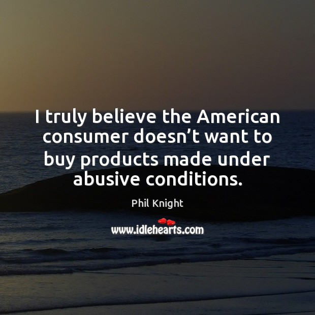 I truly believe the American consumer doesn't want to buy products Image