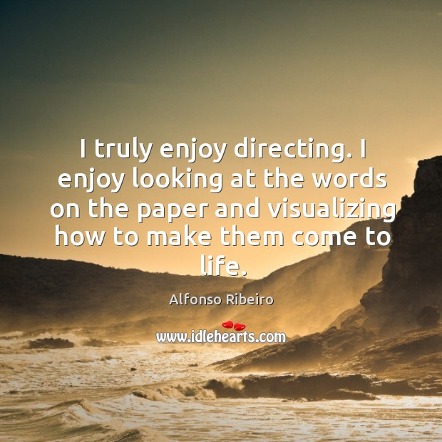 I truly enjoy directing. I enjoy looking at the words on the paper and visualizing how to make them come to life. Image